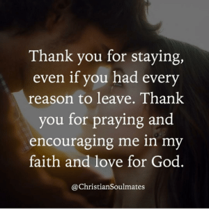 God, Love, and Memes: Thank you for staying,  even if you had every  reason to leave. Thank  you for praying and  encouraging me in my  faith and love for God  @ChristianSoulmates Tag your loved one! ❤️