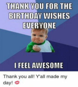 75+ Really Cool Thank You Memes to Share with Friends and Family: THANK YOU FOR THE  BIRTHDAY WISHES  EVERYONE  I FEEL AWESOME  Thank you all! Yall made my  day! 75+ Really Cool Thank You Memes to Share with Friends and Family