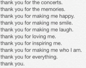 To All My Favorite Bands: Thnks fr th mmrs. (Not even sorry for that reference.): thank you for the concerts.  thank you for the memories.  thank you for making me happy.  thank you for making me smile.  thank you for making me laugh.  thank you for loving me.  thank you for inspiring me.  thank you for making me who I am.  thank you for everything.  thank you. To All My Favorite Bands: Thnks fr th mmrs. (Not even sorry for that reference.)