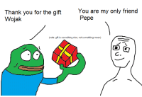 wojak: Thank you for the gift  Wojak  You are my only friend  Pepe  (note: gift is something nice, not something mean)  C.