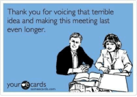 terrible: Thank you for voicing that terrible  idea and making this meeting last  even longer.  your e some ecards.