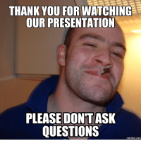questions: THANK YOU FOR WATCHING  OUR PRESENTATION  PLEASE DONTASK  QUESTIONS  memes.com