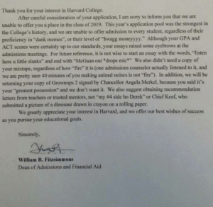 """Chief Keef, College, and Dank: Thank you for your interest in Harvard College.  After careful consideration of your application, I am sorry to inform you that we are  unable to offer you a place in the class of 2019. This year's application pool was the strongest in  the College's history, and we are unable to offer admission to every student, regardless of their  proficiency in """"dank memes"""", or their level of """"Swagg moneyyyy."""" Although your GPA and  ACT scores were certainly up to our standards, your essays raised some eyebrows at the  admissions meetings. For future reference, it is not wise to start an essay with the words, """"listen  here u little slanks"""" and end with """"McGaan out *drops mic We also didn't need a copy of  your mixtape, regardless of how """"fire"""" it is (one admissions counselor actually listened to it, and  we are pretty sure 40 minutes of you making animal noises is not """"fire""""). In addition, we will be  returning your copy of Grownups 2 signed by Chancellor Angela Merkel, because you said it's  your """"greatest possession"""" and we don't want it. We also suggest obtaining recommendation  letters from teachers or trusted mentors, not """"my # 4 side ho Derek"""" or Chief Keef, who  submitted a picture of a dinosaur drawn in crayon on a rolling paper.  We greatly appreciate your interest in Harvard, and we offer our best wishes of success  as you pursue your educational goals.  Sincerely,  William R. Fitzsimmons  Dean of Admissions and Financial Aid Good luck to y'all in the college process :d"""