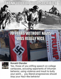 (GC): THANK YOU FOR YOUR SACRIFICE  70 YEARS WITHOUT NAZIS  WAS REALLY NICE  0  0  Ronald Olander  Yes, those of you stifling speech on college  campuses, accusing opponents of inhuman  behavior, using violence and insult to bully  your point... you liberal progressives should  stop your Nazi-like behavior (GC)