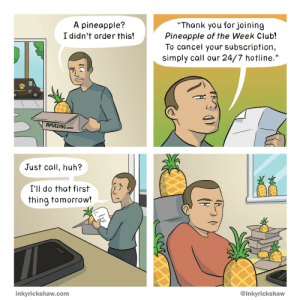"Just Call [OC]: ""Thank you forjoining  Pineapple of the Week Club!  To cancel your subscription,  simply call our 24/7 hotline.""  A pineapple?  I didn't orderthis!  AMAZING.woW  Just call, huh?  I'll do that first  thing tomorrow!  @inkyrickshaw  inkyrickshaw.com Just Call [OC]"