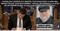 """Game of Thrones, Hbo, and Martin: THANK YOU; GEORGE R:R. MARTIN, FOR DEVELOPING A NEW HBO  SERIES CALLED """"CAPTAIN COSMOS."""" WHICH, INCIDENTALLY, IS ALSO  MY NICKNAME WHEN:I GOOUT FOR DRINKS WITH THE CALS.  GEORGE R.R. MARTIN  DEVELOPING NEW SERIES  ALLONTONIGHT <p>Almost time for new episodes of Game of Thrones! <a href=""""https://www.youtube.com/watch?v=SOPzgRJNUYE&list=PLykzf464sU9-IFE2ZBbUyfbi6_uNBQavD"""" target=""""_blank"""">Here's a little George R.R. Martin in the meantime</a>…</p>"""