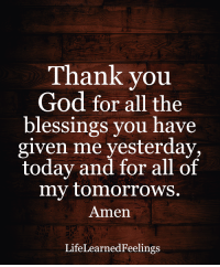 <3: Thank you  God for all the  blessings you have  given me yesterday,  today and for all of  my tomorrows.  Amen  Life Learn  Feelings <3