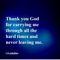 God, Thank You, and Never: Thank you God  for carrying me  through all the  hard times and  never leaving me.  OFaith Bite