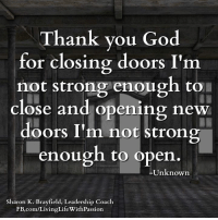 Thank you God for closing doors I'm not strong enough to close and opening new doors I'm not strong enough to open. -Unknown  <3 Living Life With Passion: Thank you God  for closing doors I'm  not strong enough to  close and opening new  doors I'm not strong  enough to open  Unknown  Sharon K. Brayfield, Leadership Coach  gLife With Passion  FB.com/Livin Thank you God for closing doors I'm not strong enough to close and opening new doors I'm not strong enough to open. -Unknown  <3 Living Life With Passion