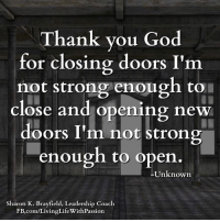 Thank you God for closing doors I'm not strong enough to close and opening new doors I'm not strong enough to open. -Unknown  <3 Sharon K. Brayfield, Professional Life Coach & Mentor: Thank you God  for closing doors I'm  not strong enough to  close and opening new  doors I'm not strong  enough to open  Unknown  Sharon K. Brayfield, Leadership Coach  gLife With Passion  FB.com/Livin Thank you God for closing doors I'm not strong enough to close and opening new doors I'm not strong enough to open. -Unknown  <3 Sharon K. Brayfield, Professional Life Coach & Mentor