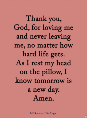 God, Head, and Life: Thank you,  God, for loving me  and never leaving  me, no matter how  hard life gets.  As I rest my head  on the pillow, I  know tomorrow is  a new dav  Amen.  LifeLearnedFeelings <3