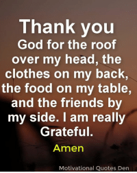 bac: Thank you  God for the roof  over my head, the  clothes on my bac  the food on my table  and the friends by  my side. I am really  Grateful.  Amen  K,  Motivational Quotes Dern