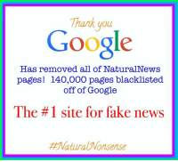 For the love of science, this is great news. Well done Google!: Thank you  Google  Has removed all of NaturalNews  pages! 140,000 pages blacklisted  off of Google  The #1 site for fake news  Matura Wonsense For the love of science, this is great news. Well done Google!