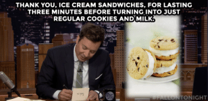 Jimmy pens thank you notes to ice cream sandwiches and other things.: THANK YOU, ICE CREAM SANDWICHES, FOR LASTING  THREE MINUTES BEFORE TURNING INTO JUST  REGULAR COOKIES AND MILK.  ONIGHT  SHOWMY  FALLON  Jimmy pens thank you notes to ice cream sandwiches and other things.
