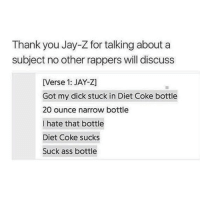 Ass, Jay, and Jay Z: Thank you Jay-Z for talking about a  subject no other rappers will discuss  [Verse 1: JAY-Z]  Got my dick stuck in Diet Coke bottle  20 ounce narrow bottle  I hate that bottle  Diet Coke sucks  Suck ass bottle is this real tho i dont listen to his music