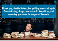 """Driving, Drugs, and Drunk: Thank you, Justin Bieber, for getting arrested again.  Drunk driving, drugs, and assault. Keep it up, and  someday you could be mayor of Toronto. <p><a href=""""http://youtu.be/FSCKQMtkwu8"""" target=""""_blank""""><strong>Thank You Notes: January 31, 2013</strong></a></p>"""