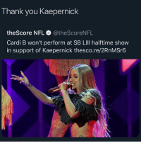 Nfl, Sports, and Thank You: Thank you Kaepernick  theScore NFL@theScoreNFL  Cardi B won't perform at SB LIll halftime show  in support of Kaepernick thesco.re/2RnMSr6 Comments section on posts mentioning kaepernick are always chaos