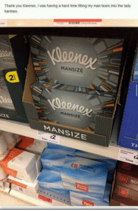 Thank You, Time, and Man: Thank you Kleenex, I was having a hard time fitting my man tears into the lady  hankies.  MANSIZE  2  MANSIZE  MANSIZE  TH  E2  80  Twip More dumplings