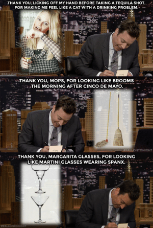 Happy Cinco de Mayo from the Tonight Show!: THANK YOU, LICKING OFF MY HAND BEFORE TAKING A TEQUILA SHOT,  FOR MAKING ME FEEL LIKE A CAT WITH A DRINKING PROBLEM.   THANK YOU, MOPS, FOR LOOKING LIKE BROOMS  THE MORNING AFTER CINCO DE MAYO  FALLONTONIGHT   THANK YOU, MARGARITA GLASSES, FOR LOOKING  LIKE MARTINI GLASSES WEARING SPANX  WFALLONTONIGHT Happy Cinco de Mayo from the Tonight Show!