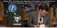 "<h2><b><a href=""https://www.youtube.com/watch?v=KmLHPOVZRFQ"" target=""_blank"">Check out more of Jimmy's Thank You Notes! </a></b></h2>: THANK YOU, LIGHTNING VS. PENGUINS, FOR BEING A CLOSE MATCH UP  IN THE NHL PLAYOFFS, BUT IN REAL LIFE... NOT SO MUCH. . -  HOCKEY  VS  PITTSBURGH  PENGUINS <h2><b><a href=""https://www.youtube.com/watch?v=KmLHPOVZRFQ"" target=""_blank"">Check out more of Jimmy's Thank You Notes! </a></b></h2>"