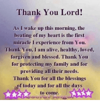 Amen 🙏🏽: Thank You Lord!  As I wake up this morning, the  beating of my heart is the first  miracle I experience from You.  Thank You, I am alive, healthy, loved,  forgiven and blessed. Thank You  for protecting my family and for  providing all their needs.  Thank You for all the blessings  of today and for all the days  to come. Amen 🙏🏽