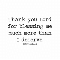 Credit @saviorfeed: Thank you Lord  for blessing me  much more than  I deserve.  asaviorfeed. Credit @saviorfeed