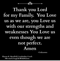 Thank you Lord for my Family.... <3: Thank you Lord  for my Family. You Love  us as we are, you Love us  with our strengths and  weaknesses You Love us  even though we are  not perfect.  Amen.  -Unknown  Sharon K. Brayfield, Leadership Coach  FB.com/LivingLifeWithPassion Thank you Lord for my Family.... <3