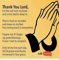 Gm and thank God for another day u see. Amen: Thank You Lord,  For the roof over my head  and a nice bed to sleep in.  There's food on my table  and shoes on my feet.  Your loving touch is everywhere.  Forgive me iflforget  my great blessings,  if ever start to complain.  Only let me live each day  full of praise and thanks,  immersed in Your grace.  talk Gm and thank God for another day u see. Amen