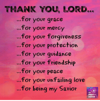 thank you lord: THANK YOU, LORD...  for your grace  for your mercy  for your forgiveness  for your protection  ...for your quidance  for your friendship  for your peace  for your unfailing love  for being my Savior  The  PeAce of  Heaven