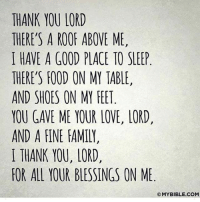 THANK YOU LORD  THERE'S A ROOF ABOVE ME,  I HAVE A GOOD PLACE TO SLEEP  THERE'S FOOD ON MY TABLE,  AND SHOES ON MY FEET  YOU GAVE ME YOUR LOVE, LORD,  AND A FINE FAMILY,  I THANK YOU, LORD  FOR ALL YOUR BLESSINGS ON ME  OMYBIBLE.CONM Good morning!!!