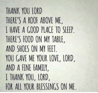 <RD> #ssg: THANK YOU LORD  THERE'S A ROOF ABOVE ME,  I HAVE A GOOD PLACE TO SLEEP  THERE'S FOOD ON MY TABLE,  AND SHOES ON MY FEET  YOU GAVE ME YOUR LOVE, LORD,  AND A FINE FAMILY,  I THANK YOU, LORD,  FOR ALL YOUR BLESSINGS ON ME <RD> #ssg