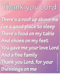 thank you lord: Thank you Lord  There's a roof up above me  Ive a good place to sleep  There's food on my table  And shoes on my feet  You gave me your love Lord  And a fine family  Thank you Lord, for your  Blessings on me