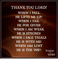 Subscribe to our blog ► www.wisdomquotesandstories.com: THANK YOU LORD!  WHEN 1I FALL  HE LIFTS ME UP!  WHEN I FAIL  HE FOR GIVES!  WHEN I AM WEAK  HE IS STRONG!  WHEN I FACE TRIALS  HE IS WITH ME!  WHEN IAM LOST  HE IS THE WAY!  Wisdom  Quotes Subscribe to our blog ► www.wisdomquotesandstories.com