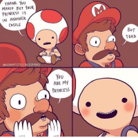 Mario, Thank You, and Buzzfeed: THANK YoU  MARIO BUT YOUR  PRINCESS IS  IN ANOTHER  CASTLE  BUT  TOAD  QADAMTOTS/ BUZZFEED  You  ARE My  PRINCESS You are my princess. via /r/wholesomememes https://ift.tt/2xqTH05