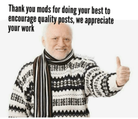 Taken, Work, and Thank You: Thank you mods for doing your hest to  encourage quality posts, we appreciate  your work  MasiP  opal When your post gets taken down for not having a descriptive title.