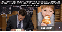 """America, Children, and Pizza: THANK YOU, NEW STUDY THAT SAYS YOUNG CHILDREN IN AMERICA ARE  EATING TOO MUCH PIZZA, FOR EXPLAINING WHY MY BABY'S FIRST WORDS  WERE """"PA-PA... JOHNS.""""  NEW STUDY  <p>Jimmy takes some time <a href=""""https://www.youtube.com/watch?v=N5QaX0gL538&amp;list=UU8-Th83bH_thdKZDJCrn88g&amp;index=3"""" target=""""_blank"""">to write his weekly thank you notes</a>!</p>"""