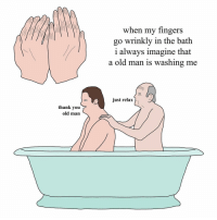Memes, Old Man, and 🤖: thank you  old man  when my fingers  go wrinkly in the bath  i always imagine that  a old man is washing me  just relax bath time xox