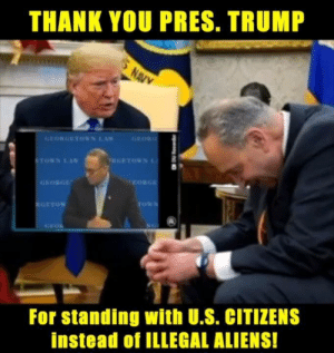 Memes, Aliens, and Thank You: THANK YOU PRES. TRUMP  GEORGETOWN LA  EORG  For standing with U.S. CITIZENS  instead of ILLEGAL ALIENS! Hypocrisy exposed.