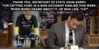 "Target, youtube.com, and Thank You: THANK YOU, SECRETARY OF STATE JOHN KERRY,  FOR GETTING HURT IN A BIKE ACCIDENT EARLIER THIS WEEK.  WHEN BONO HEARD ABOUT IT, HE WAS LIKE, ""U2?""  GARMIN  LIF)  <p><a href=""https://www.youtube.com/watch?v=rAip5gNqUA4&index=3&list=UU8-Th83bH_thdKZDJCrn88g"" target=""_blank"">John Kerry and Bono have some things in common…</a></p>"