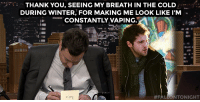 "<p><a href=""https://www.youtube.com/watch?v=E85UT2SnlPc"" target=""_blank"">Jimmy shares his Thank You Notes!</a></p>: THANK YOU, SEEING MY BREATH IN THE COLD  DURING WINTER, FOR MAKING ME LOOK LIKE I'M  CONSTANTLY VAPING.A  #F  TONIGHT <p><a href=""https://www.youtube.com/watch?v=E85UT2SnlPc"" target=""_blank"">Jimmy shares his Thank You Notes!</a></p>"