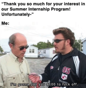 """As a college student looking for an internship, this speaks directly to my soul: """"Thank you so much for your interest in  our Summer Internship Program!  Unfortunately-""""  Me:  05  I'm gonna pay you $100 to fuck off. As a college student looking for an internship, this speaks directly to my soul"""