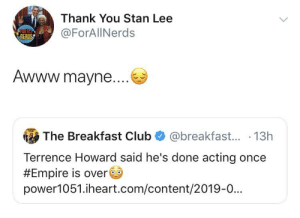 I read this in Terrence Howard's voice 🤦🏾♂️: Thank You Stan Lee  FOR MELE  DERDS  @ForAllNerds  Awww.mayne....  The Breakfast Club  @breakfast... 13h  Terrence Howard said he's done acting once  #Empire is over  power1051.iheart.com/content/2019-0... I read this in Terrence Howard's voice 🤦🏾♂️
