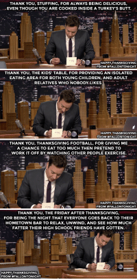 Butt, Children, and Facebook: THANK YOU, STUFFING, FOR ALWAYS BEING DELICIOUS,  EVEN THOUGH YOU ARE COOKED INSIDE A TURKEY'S BUTT.  HAPPY THANKSGIVING  FROM #FALLONTONIGHT   THANK YOU, THE KIDS' TABLE, FOR PROVIDING AN ISOLATED  EATING AREA FOR BOTH YOUNG CHILDREN, AND ADULT  RELATIVES WHO NOBODY LIKES.  HAPPY THANKSGIVING  FROM #FALLONTONIGHT   THANKYOU, THANKSGIVING FOOTBALL, FOR GIVING ME  A CHANCE TO EAT TOO MUCH THEN PRETEND TO  WORK IT OFF BY WATCHING OTHER PEOPLE EXERCISE.  HAPPY THANKSGIVING  FROM #FALLONTONIGHT   THANK YOU, THE FRIDAY AFTER THANKSGIVING,  FOR BEING THE NIGHT THAT EVERYONE GOES BACK TO THEIR  HOMETOWN BAR TO RELAX, UNWIND, AND SEE HOW MUCHH  FATTER THEIR HIGH SCHOOL FRIENDS HAVE GOTTEN.  HAPPY THANKSGIVING  FROM <p>Hey pals! Wanted to kick off your Thanksgiving week by compiling these Thanksgiving-themed Thank You Notes for ya!</p> <p>Post them to your friend&rsquo;s Facebook walls, print them out and hide them in cabinets around your parents&rsquo; house as fun surprises for your Thanksgiving day guests&hellip; you know, whatever your heart desires.</p> <p>Happy (almost) Turkey Day!  - Marina</p>