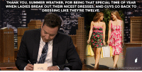 "<h2><b><a href=""https://www.youtube.com/watch?v=MVAN9fVjLBU"" target=""_blank"">Jimmy took some time during the show to write out his weekly Thank You Notes! </a></b></h2>: THANK YOU, SUMMER WEATHER, FOR BEING THAT SPECIAL TIME OF YEAR  WHEN LADIES BREAK OUT THEIR NICEST DRESSES, AND GUYS GO BACK TO  -... DRESSING LIKE THEY'RE TWELVE.  PALEONTONIGHT <h2><b><a href=""https://www.youtube.com/watch?v=MVAN9fVjLBU"" target=""_blank"">Jimmy took some time during the show to write out his weekly Thank You Notes! </a></b></h2>"