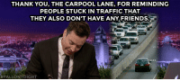 """Friends, Target, and Traffic: THANK YOU, THE CARPOOL LANE, FOR REMINDING  PEOPLE STUCK IN TRAFFIC THAT  THEY ALSO DON'T HAVE ANY FRIENDS.  FALLONTOIGHT <h2><a href=""""https://www.youtube.com/watch?v=SfzAt5zkgV4&list=UU8-Th83bH_thdKZDJCrn88g&index=3"""" target=""""_blank"""">""""Insult to injury.""""</a></h2>"""
