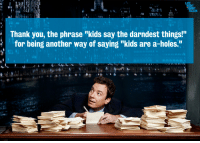 """Darndest: Thank you, the phrase """"kids say the darndest things!""""  for being another way of saying """"kids are a-holes."""""""