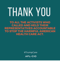 America's working people spoke, and Congress heard: NO to Trumpcare.: THANK YOU  TO ALL THE ACTIVISTS WHO  CALLED AND HELD THEIR  REPRESENTATIVES ACCOUNTABLE  TO STOP THE HARMFUL AMERICAN  HEALTH CARE ACT  #Trump Care  AFL-CIO America's working people spoke, and Congress heard: NO to Trumpcare.