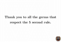 You are greatly appreciated. 🙏🏽: Thank you to all the germs that  respect the 5 second rule.  OCIETY You are greatly appreciated. 🙏🏽