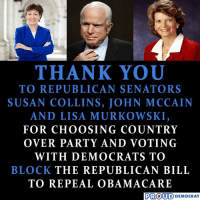 Party, Thank You, and Obamacare: THANK YOU  TO REPUBLICAN SENATORS  SUSAN COLLINS, JOHN MCCAIN  AND LISA MURKOWSKI,  FOR CHOOSING COUNTRY  OVER PARTY AND VOTING  WITH DEMOCRATS TO  BLOCK THE REPUBLICAN BILL  TO REPEAL OBAMACARE  PROUD DEMOCRAT  COlU D) DEMOCRAT Thank you!