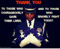 Thank you!: THANK YOU  TO THOSE WHO  AND TO THOSE  WHO  COURAGEOUSLY  BRAVELY FIGHT  GAVE  TODAY.  THER LIVES.  @Ashley Kiczek Thank you!